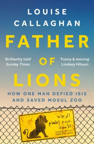 Father of Lions: How One Man Defied Isis and Saved Mosul Zoo by Louise Callaghan