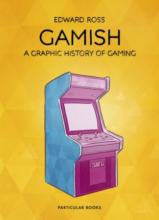 Gamish: A Graphic History of Gaming by Edward Ross