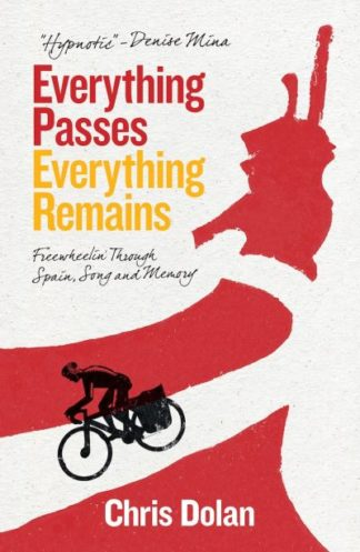 Everything Passes, Everything Remains: Freewheeling through Spain, Song and Memo by Chris Dolan