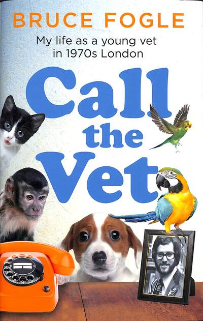 Call the Vet: My Life as a Young Vet in 1970s London by Bruce Fogle