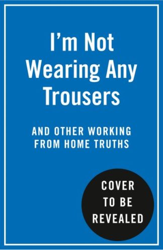 I'm Not Wearing Any Trousers: And Other Working from Home Truths by Abbie Headon