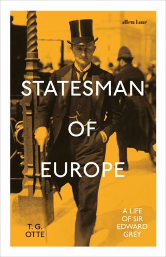 Statesman of Europe: A Life of Sir Edward Grey by T. G. Otte