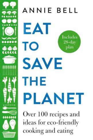 Eat to Save the Planet: 85 Recipes and Ideas for Eco-Friendly Cooking and Eating by Annie Bell