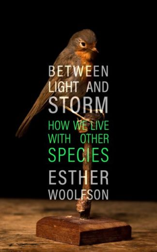 Between Light and Storm: How We Live With Other Species by Esther Woolfson