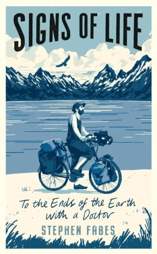 Signs of Life: To the Ends of the Earth with a Doctor by Stephen Fabes