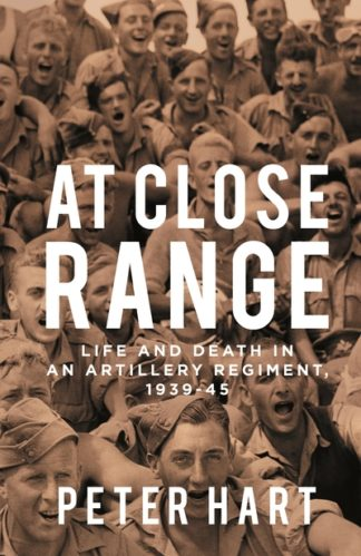 At Close Range: Life and Death in an Artillery Regiment, 1939-45 by Peter Hart