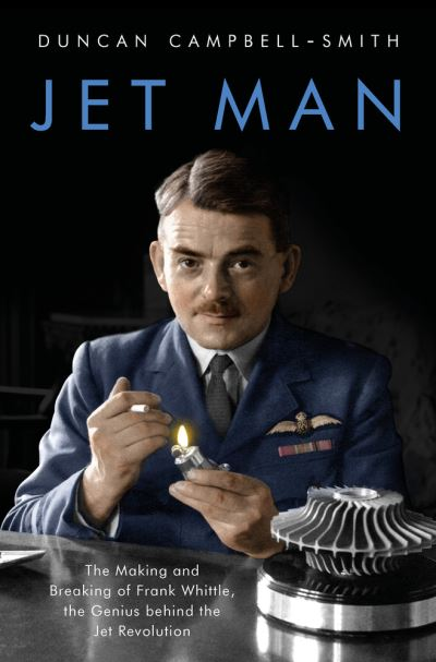 Jet Man: The Making and Breaking of Frank Whittle, Genius of the Jet Revolution by Duncan Campbell-Smith