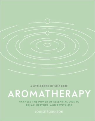 Aromatherapy: Harness the power of essential oils to relax, restore, and revital by Louise Robinson