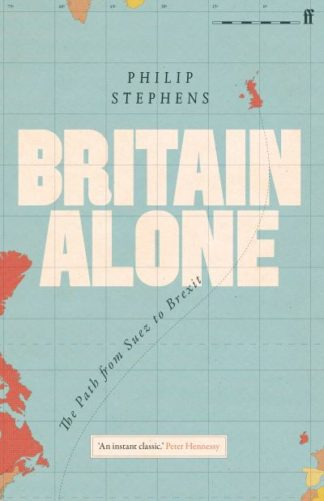 Britain Alone: The Path from Suez to Brexit by Philip Stephens
