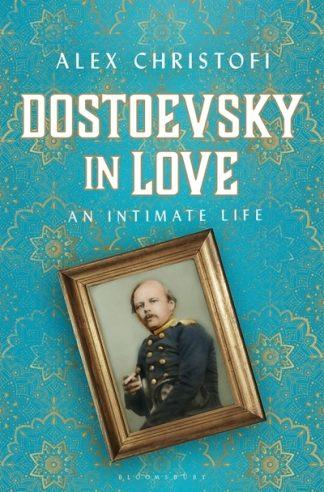 Dostoevsky in Love: An Intimate Life by Alex Christofi