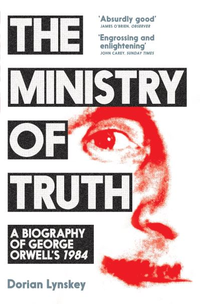 The Ministry of Truth: A Biography of George Orwell's 1984 by
