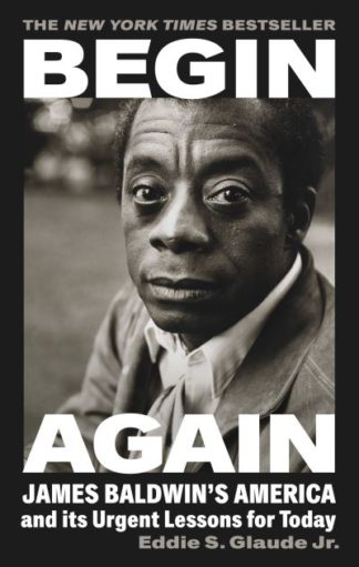 Begin Again: James Baldwin's America and Its Urgent Lessons for Today by Eddie S. Glaude Jr.