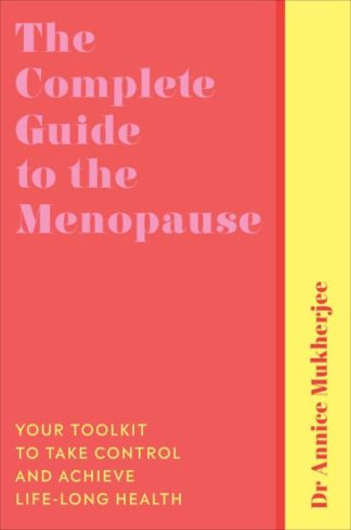 The Complete Guide to the Menopause: Your Toolkit to Take Control and Achieve Li by Annice Mukherjee