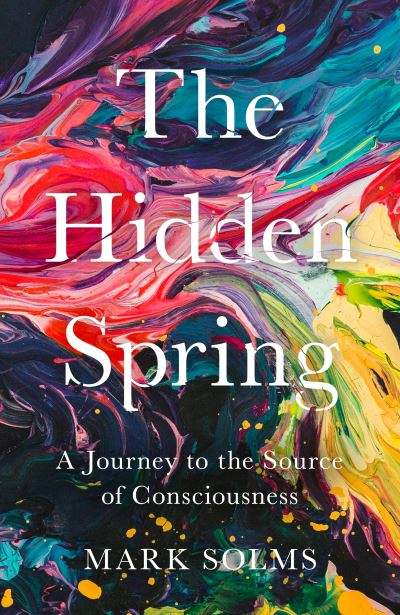 The Hidden Spring: A Journey to the Source of Consciousness by Mark Solms