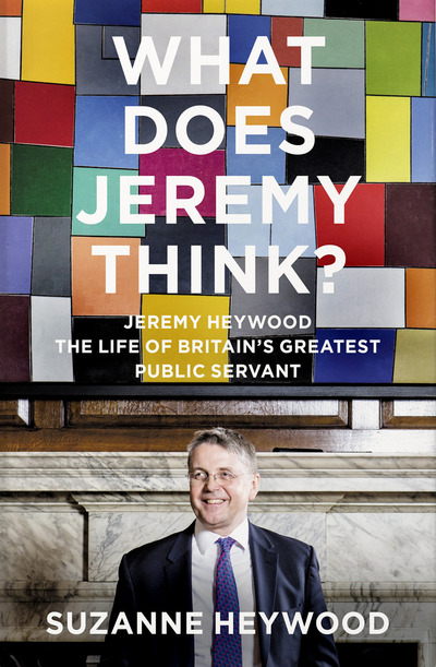What Does Jeremy Think?: Jeremy Heywood and the Making of Modern Britain by Suzanne Heywood