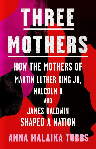 Three Mothers: How the Mothers of Martin Luther King Jr, Malcolm X and James Bal by Anna Malaika Tubbs