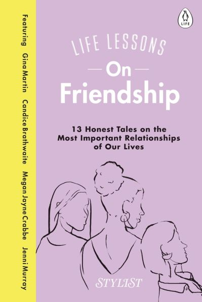 Life Lessons On Friendship: 13 Honest Tales of the Most Important Relationships  by Stylist Magazine