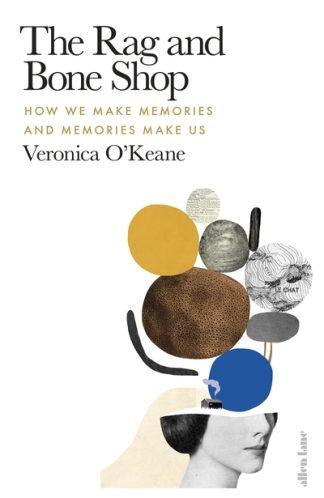 The Rag and Bone Shop: How We Make Memories and Memories Make Us by Veronica O'Keane