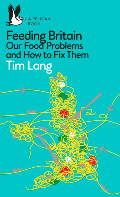Feeding Britain: Our Food Problems and How to Fix Them by Tim Lang