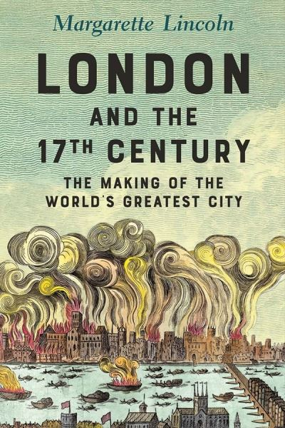 London and the Seventeenth Century: The Making of the World's Greatest City by Margarette Lincoln