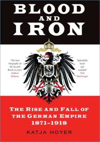 Blood and Iron: The Rise and Fall of the German Empire 1871-1918 by Katja Hoyer