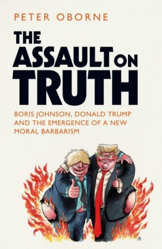 The Assault on Truth: Boris Johnson, Donald Trump and the Emergence of a New Mor by Peter Oborne