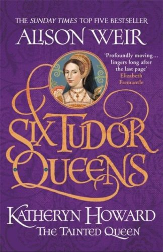 Six Tudor Queens: Katheryn Howard, The Tainted Queen by Alison Weir