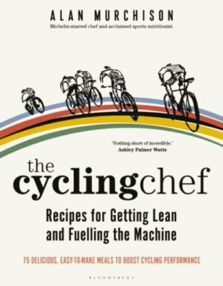 The Cycling Chef: Recipes for Getting Lean and Fuelling the Machine by Alan Murchison
