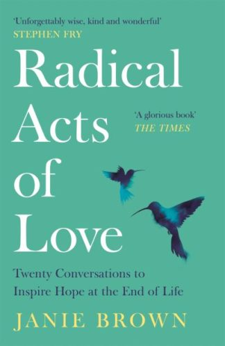 Radical Acts of Love: Twenty Conversations to Inspire Hope at the End of Life by Janie Brown