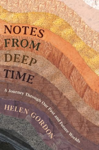 Notes from Deep Time: A Journey Through Our Past and Future Worlds by Helen Gordon