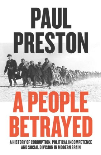 A People Betrayed: A History of Corruption, Political Incompetence and Social Di by Paul Preston