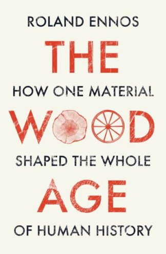 The Wood Age: How one material shaped the whole of human history by Roland Ennos