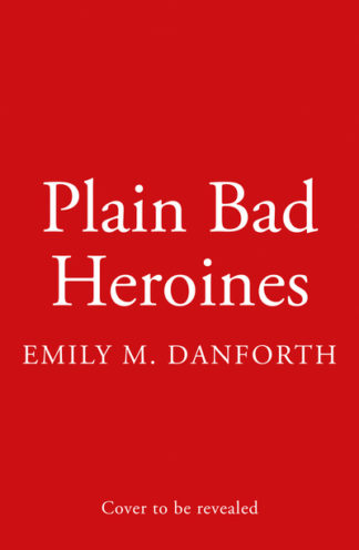 Plain Bad Heroines by Emily M. Danforth