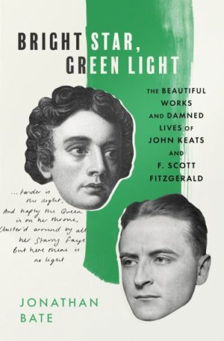 Bright Star, Green Light: The Beautiful and Damned Lives of John Keats and F. Sc by Jonathan Bate