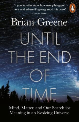 Until the End of Time: Mind, Matter, and Our Search for Meaning in an Evolving U by Brian Greene