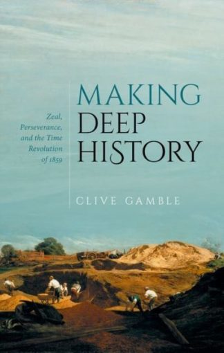Making Deep History: Zeal, Perseverance, and the Time Revolution of 1859 by Clive Gamble