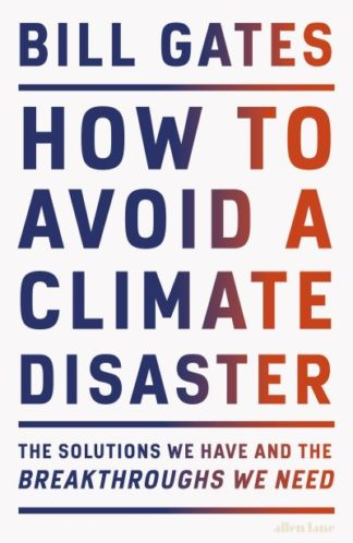 How to Avoid a Climate Disaster: The Solutions We Have and the Breakthroughs We  by Bill Gates