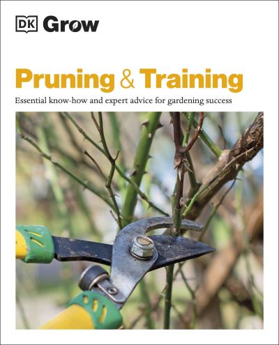 Grow Pruning & Training: Essential Know-how and Expert Advice for Gardening Succ by  DK