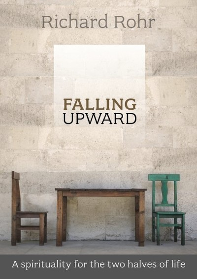 Falling Upward: A Spirituality for the Two Halves of Life by Richard Rohr