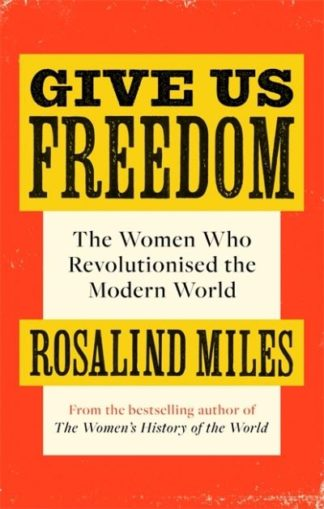 Give Us Freedom: The Women who Revolutionised the Modern World by Rosalind Miles