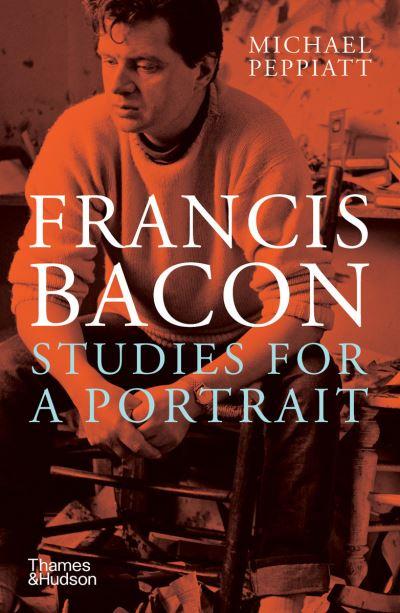 Francis Bacon: Studies for a Portrait by Michael Peppiatt