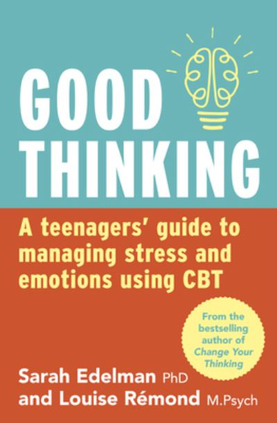 Good Thinking: A Teenager's Guide to Managing Stress and Emotion Using CBT by Sarah Edelman