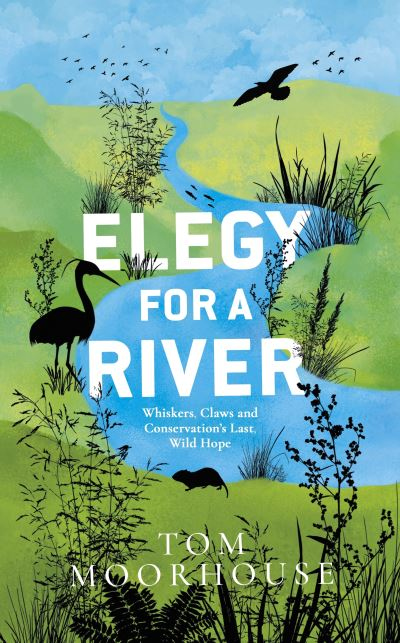 Elegy For a River: Whiskers, Claws and Conservation's Last, Wild Hope by Tom Moorhouse