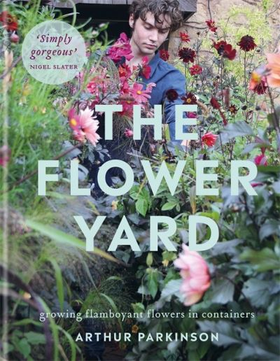 The Flower Yard: Growing Flamboyant Flowers in Containers by Arthur Parkinson
