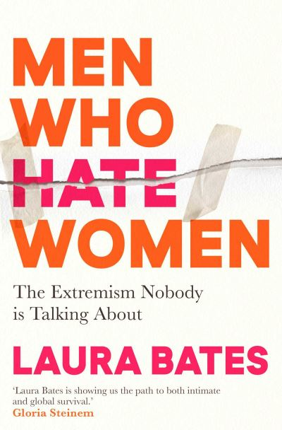 Men Who Hate Women: From incels to pickup artists, the truth about extreme misog by Laura Bates