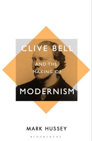 Clive Bell and the Making of Modernism: A Biography by Professor Mark Hussey
