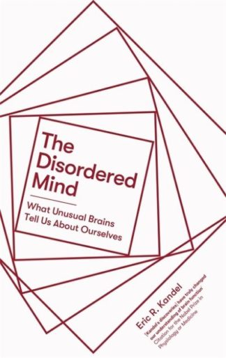 The Disordered Mind: What Unusual Brains Tell Us About Ourselves by Eric R. Kandel