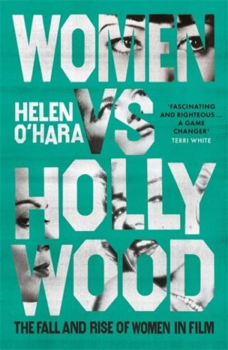 Women vs Hollywood: The Fall and Rise of Women in Film by Helen O'Hara