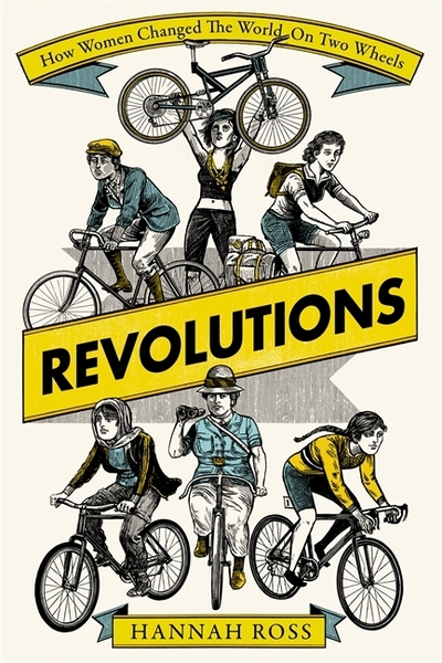 Revolutions: How Women Changed the World on Two Wheels by Hannah Ross