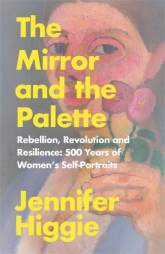 The Mirror and the Palette: Rebellion, Revolution and Resilience by Jennifer Higgie